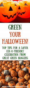 Green Your Halloween with top tips from eco-experts. Skip the toxins and waste with savvy ideas from great green bloggers. Click to read more or pin to save for later.